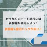 せっかくのデート旅行は快適に新幹線を利用しよう!宿泊パックが安い!